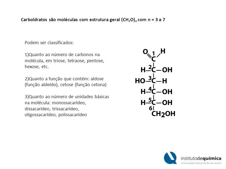 Carboidratos são moléculas com estrutura geral (CH 2 O) n com n = 3 a 7 Podem ser classificados: 1)Quanto ao número de carbonos na molécula, em triose