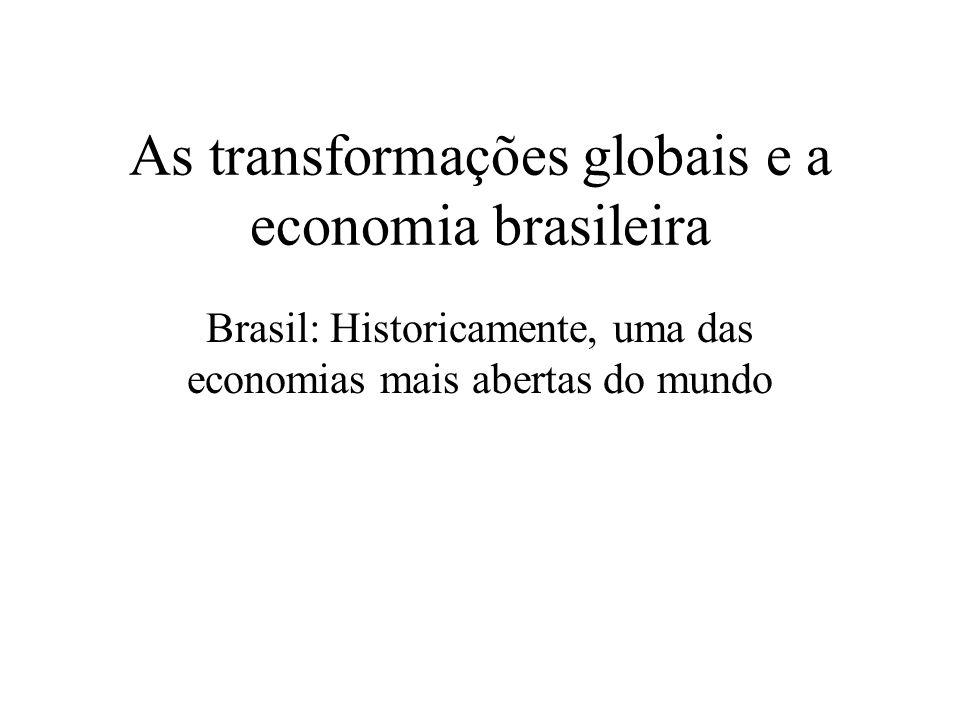 As transformações globais e a economia brasileira Brasil: Historicamente, uma das economias mais abertas do mundo