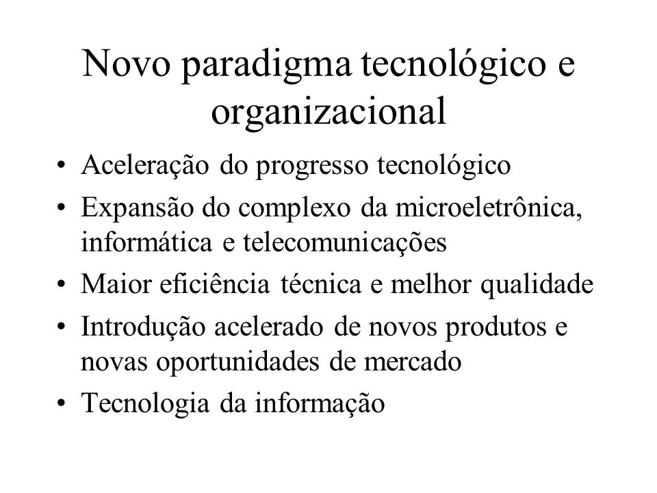 Novo paradigma tecnológico e organizacional Aceleração do progresso tecnológico Expansão do complexo da microeletrônica, informática e telecomunicaçõe