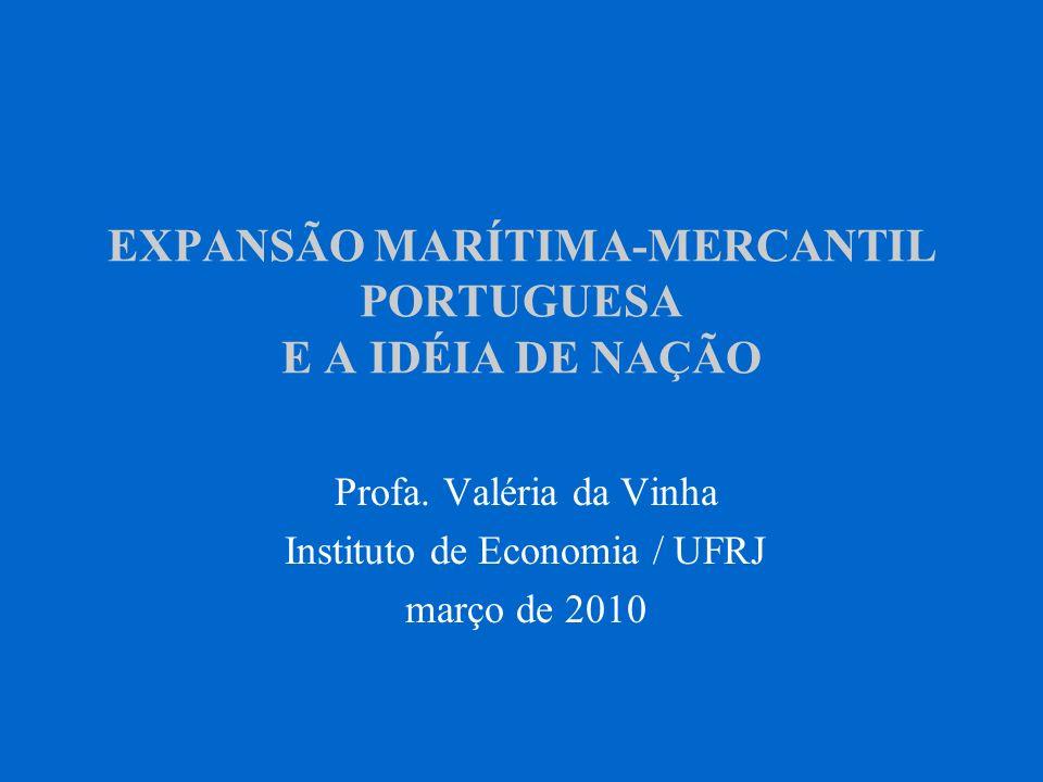 EXPANSÃO MARÍTIMA-MERCANTIL PORTUGUESA E A IDÉIA DE NAÇÃO Profa. Valéria da Vinha Instituto de Economia / UFRJ março de 2010
