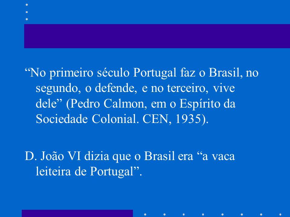 No primeiro século Portugal faz o Brasil, no segundo, o defende, e no terceiro, vive dele (Pedro Calmon, em o Espírito da Sociedade Colonial. CEN, 193