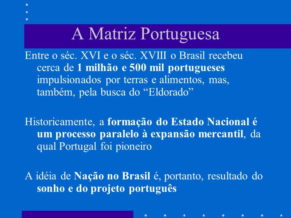 A Matriz Portuguesa Entre o séc. XVI e o séc. XVIII o Brasil recebeu cerca de 1 milhão e 500 mil portugueses impulsionados por terras e alimentos, mas