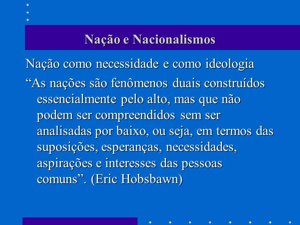 Nação e Nacionalismos Nação como necessidade e como ideologia As nações são fenômenos duais construídos essencialmente pelo alto, mas que não podem se