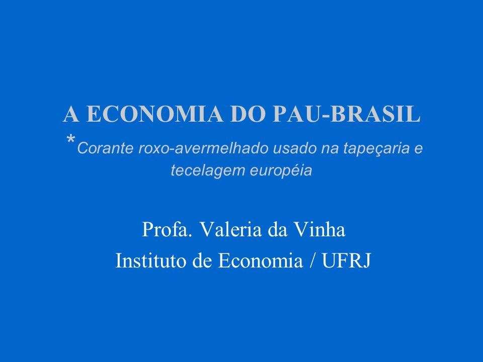 A ECONOMIA DO PAU-BRASIL * Corante roxo-avermelhado usado na tapeçaria e tecelagem européia Profa. Valeria da Vinha Instituto de Economia / UFRJ