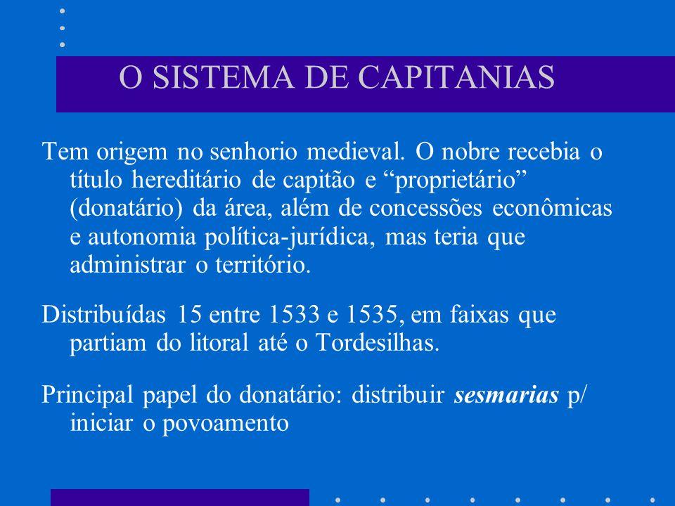 O SISTEMA DE CAPITANIAS Tem origem no senhorio medieval. O nobre recebia o título hereditário de capitão e proprietário (donatário) da área, além de c