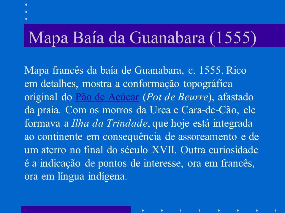 Mapa Baía da Guanabara (1555) Mapa francês da baía de Guanabara, c. 1555. Rico em detalhes, mostra a conformação topográfica original do Pão de Açúcar