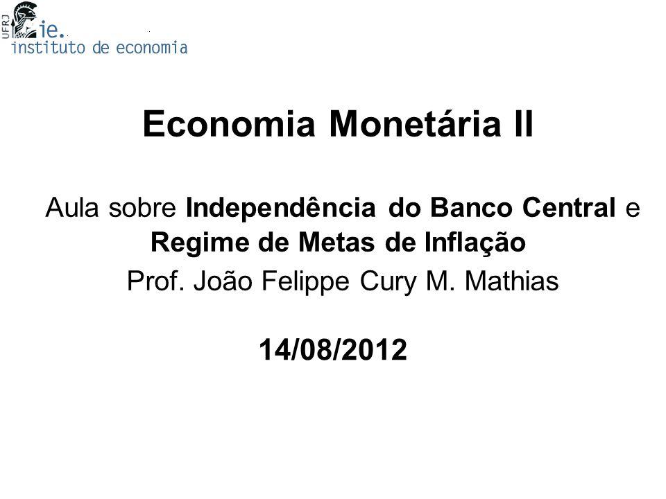 Economia Monetária II Aula sobre Independência do Banco Central e Regime de Metas de Inflação Prof. João Felippe Cury M. Mathias 14/08/2012