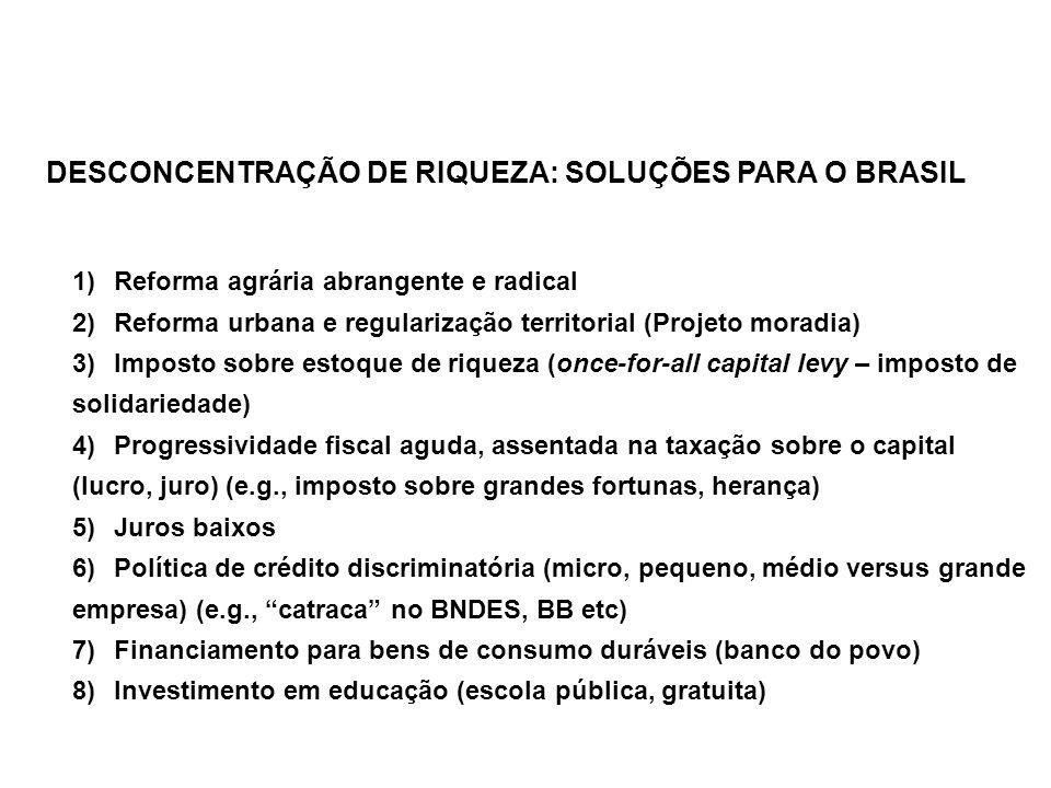 DESCONCENTRAÇÃO DE RIQUEZA: SOLUÇÕES PARA O BRASIL 1) Reforma agrária abrangente e radical 2) Reforma urbana e regularização territorial (Projeto moradia) 3) Imposto sobre estoque de riqueza (once-for-all capital levy – imposto de solidariedade) 4) Progressividade fiscal aguda, assentada na taxação sobre o capital (lucro, juro) (e.g., imposto sobre grandes fortunas, herança) 5) Juros baixos 6) Política de crédito discriminatória (micro, pequeno, médio versus grande empresa) (e.g., catraca no BNDES, BB etc) 7) Financiamento para bens de consumo duráveis (banco do povo) 8) Investimento em educação (escola pública, gratuita)