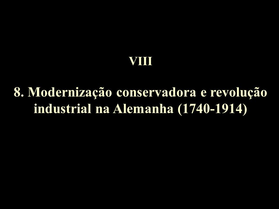 VIII 8. Modernização conservadora e revolução industrial na Alemanha (1740-1914)