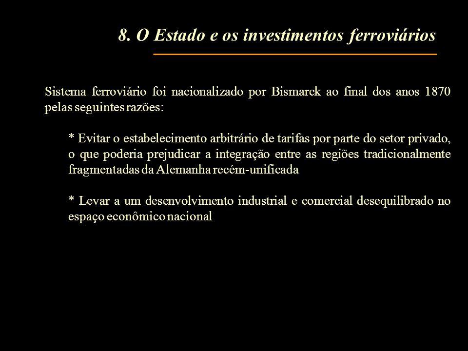 8. O Estado e os investimentos ferroviários Sistema ferroviário foi nacionalizado por Bismarck ao final dos anos 1870 pelas seguintes razões: * Evitar