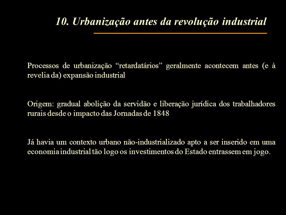 Processos de urbanização retardatários geralmente acontecem antes (e à revelia da) expansão industrial Origem: gradual abolição da servidão e liberaçã