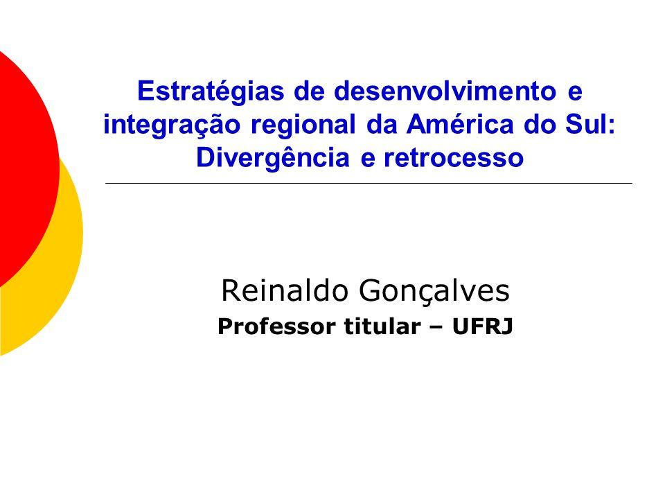 Estratégias de desenvolvimento e integração regional da América do Sul: Divergência e retrocesso Reinaldo Gonçalves Professor titular – UFRJ