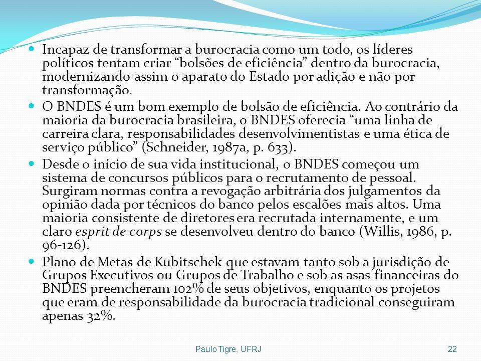 Paulo Tigre, UFRJ22 Incapaz de transformar a burocracia como um todo, os líderes políticos tentam criar bolsões de eficiência dentro da burocracia, mo