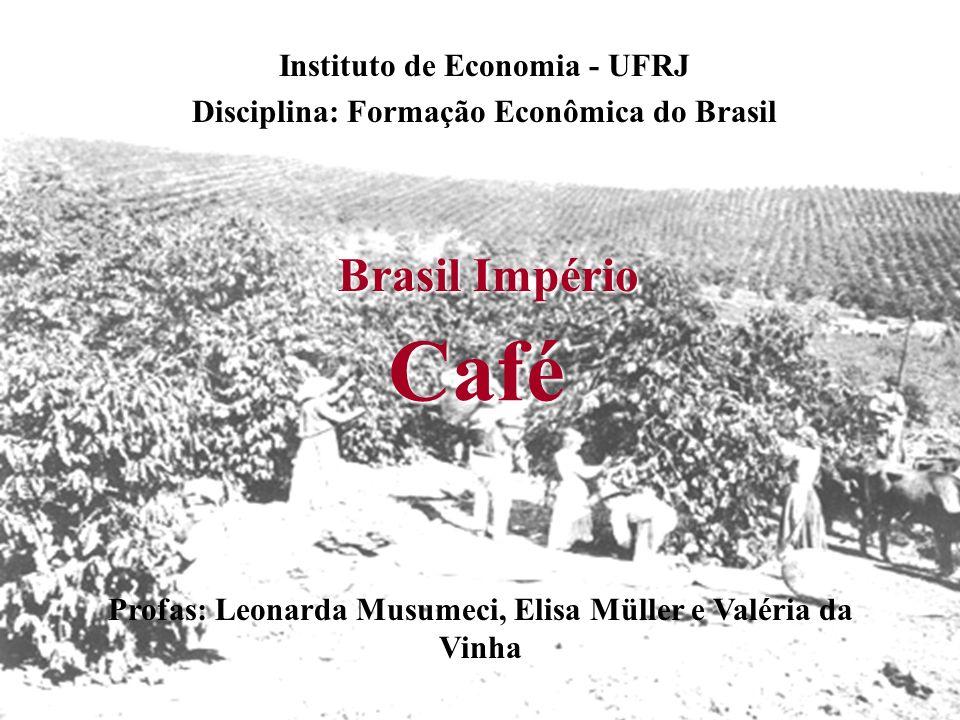 Café Instituto de Economia - UFRJ Disciplina: Formação Econômica do Brasil Profas: Leonarda Musumeci, Elisa Müller e Valéria da Vinha Brasil Império