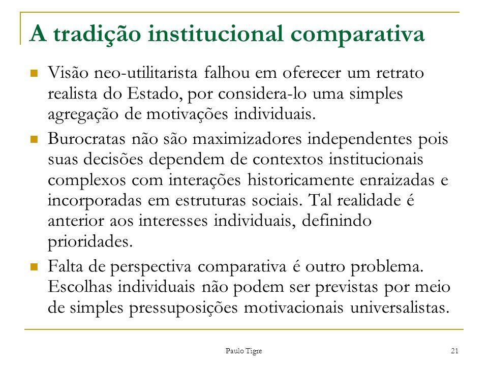 Paulo Tigre 21 A tradição institucional comparativa Visão neo-utilitarista falhou em oferecer um retrato realista do Estado, por considera-lo uma simp