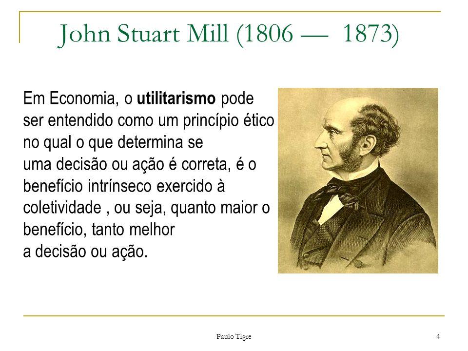 John Stuart Mill (1806 1873) Paulo Tigre 4 Em Economia, o utilitarismo pode ser entendido como um princípio ético no qual o que determina se uma decis
