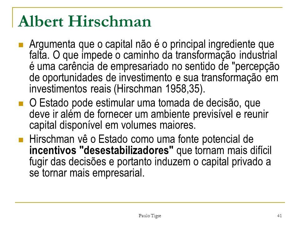 Paulo Tigre 41 Albert Hirschman Argumenta que o capital não é o principal ingrediente que falta. O que impede o caminho da transformação industrial é