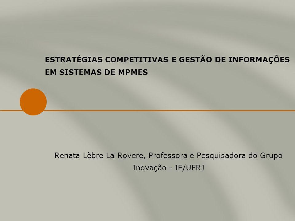 ESTRATÉGIAS COMPETITIVAS E GESTÃO DE INFORMAÇÕES EM SISTEMAS DE MPMES Renata Lèbre La Rovere, Professora e Pesquisadora do Grupo Inovação - IE/UFRJ
