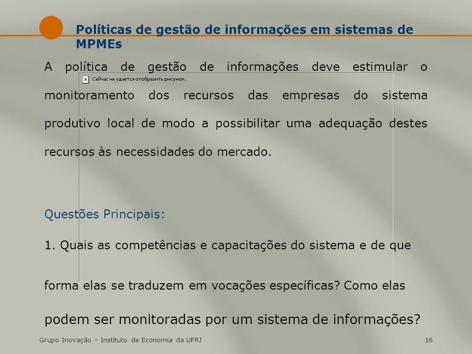 Grupo Inovação – Instituto de Economia da UFRJ16 Políticas de gestão de informações em sistemas de MPMEs A política de gestão de informações deve esti