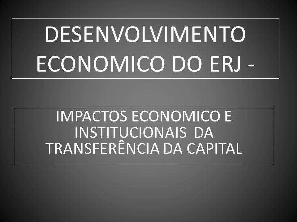 DESENVOLVIMENTO ECONOMICO DO ERJ - IMPACTOS ECONOMICO E INSTITUCIONAIS DA TRANSFERÊNCIA DA CAPITAL