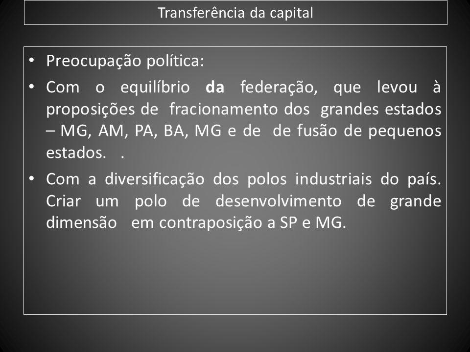 Transferência da capital Preocupação política: Com o equilíbrio da federação, que levou à proposições de fracionamento dos grandes estados – MG, AM, P