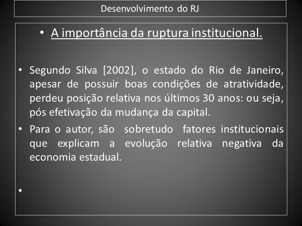 Desenvolvimento do RJ A importância da ruptura institucional. Segundo Silva [2002], o estado do Rio de Janeiro, apesar de possuir boas condições de at