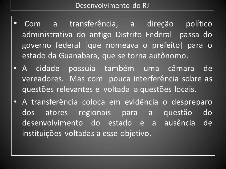 Desenvolvimento do RJ Com a transferência, a direção político administrativa do antigo Distrito Federal passa do governo federal [que nomeava o prefei