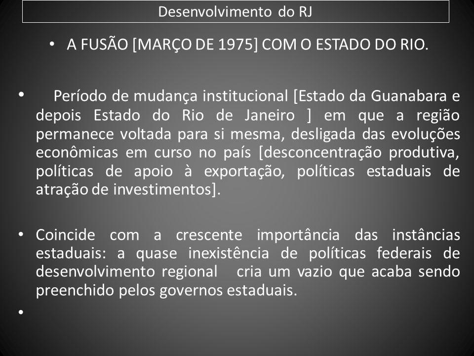 Desenvolvimento do RJ A FUSÃO [MARÇO DE 1975] COM O ESTADO DO RIO. Período de mudança institucional [Estado da Guanabara e depois Estado do Rio de Jan