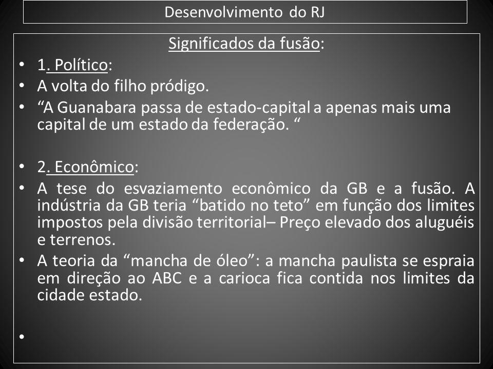 Desenvolvimento do RJ Significados da fusão: 1. Político: A volta do filho pródigo. A Guanabara passa de estado-capital a apenas mais uma capital de u