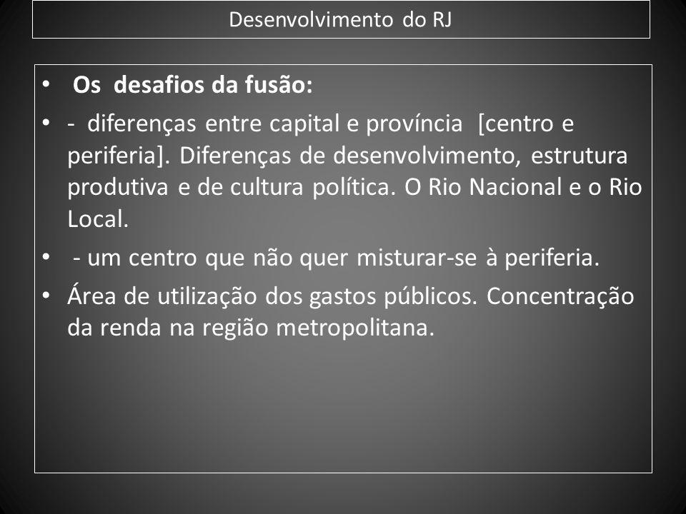 Desenvolvimento do RJ Os desafios da fusão: - diferenças entre capital e província [centro e periferia]. Diferenças de desenvolvimento, estrutura prod