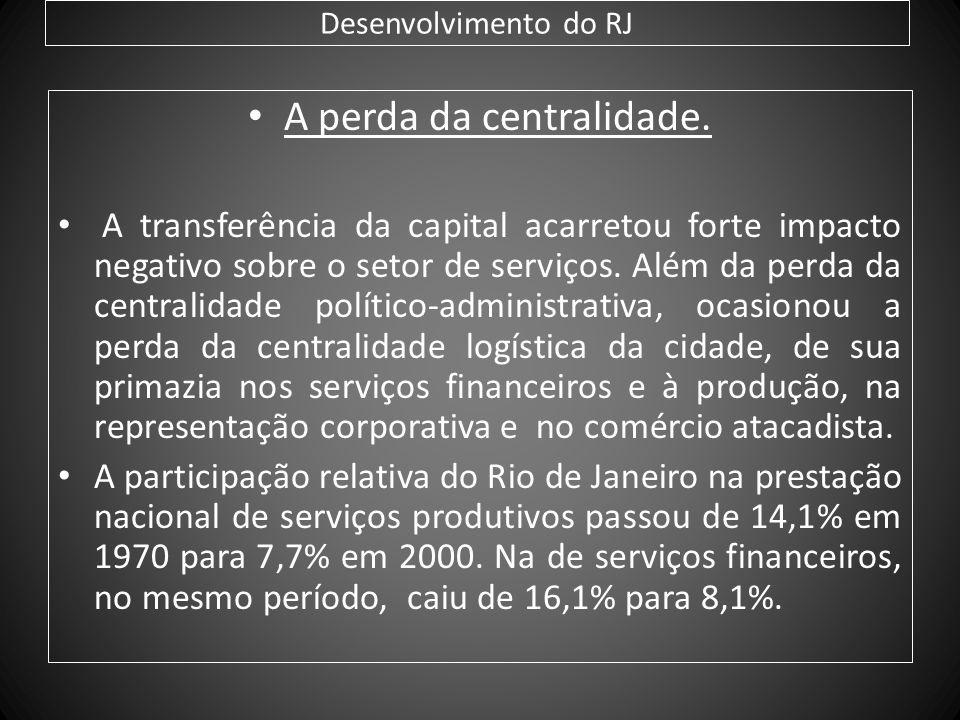 Desenvolvimento do RJ A perda da centralidade. A transferência da capital acarretou forte impacto negativo sobre o setor de serviços. Além da perda da