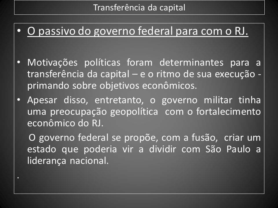 Transferência da capital O passivo do governo federal para com o RJ. Motivações políticas foram determinantes para a transferência da capital – e o ri
