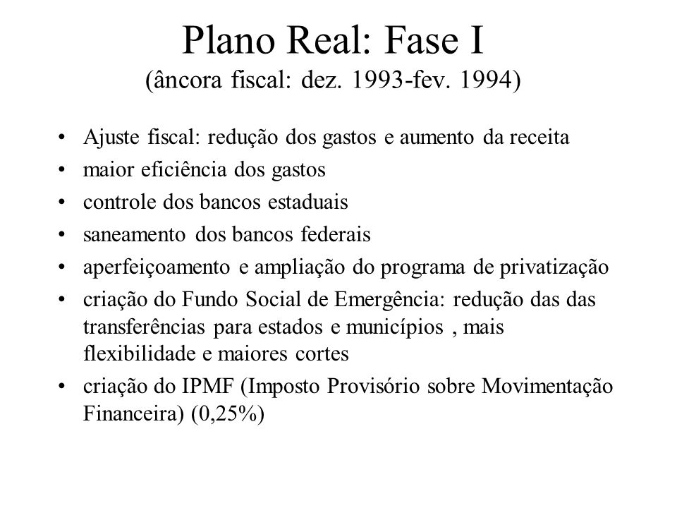 Plano Real: Fase I (âncora fiscal: dez. 1993-fev. 1994) Ajuste fiscal: redução dos gastos e aumento da receita maior eficiência dos gastos controle do