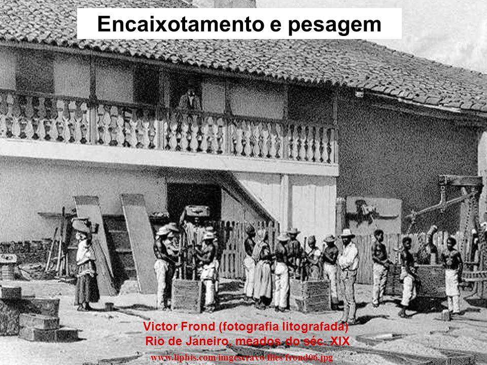 Victor Frond (fotografia litografada) Rio de Janeiro, meados do séc. XIX www.liphis.com/imgescravo/files/frond06.jpg Encaixotamento e pesagem