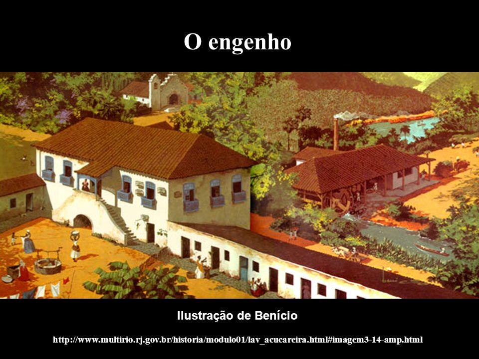O engenho Ilustração de Benício http://www.multirio.rj.gov.br/historia/modulo01/lav_acucareira.html#imagem3-14-amp.html