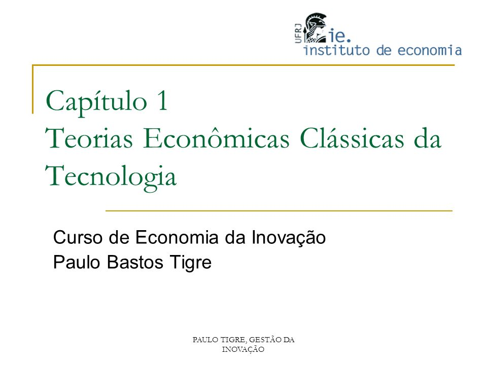 PAULO TIGRE, GESTÃO DA INOVAÇÃO Capítulo 1 Teorias Econômicas Clássicas da Tecnologia Curso de Economia da Inovação Paulo Bastos Tigre