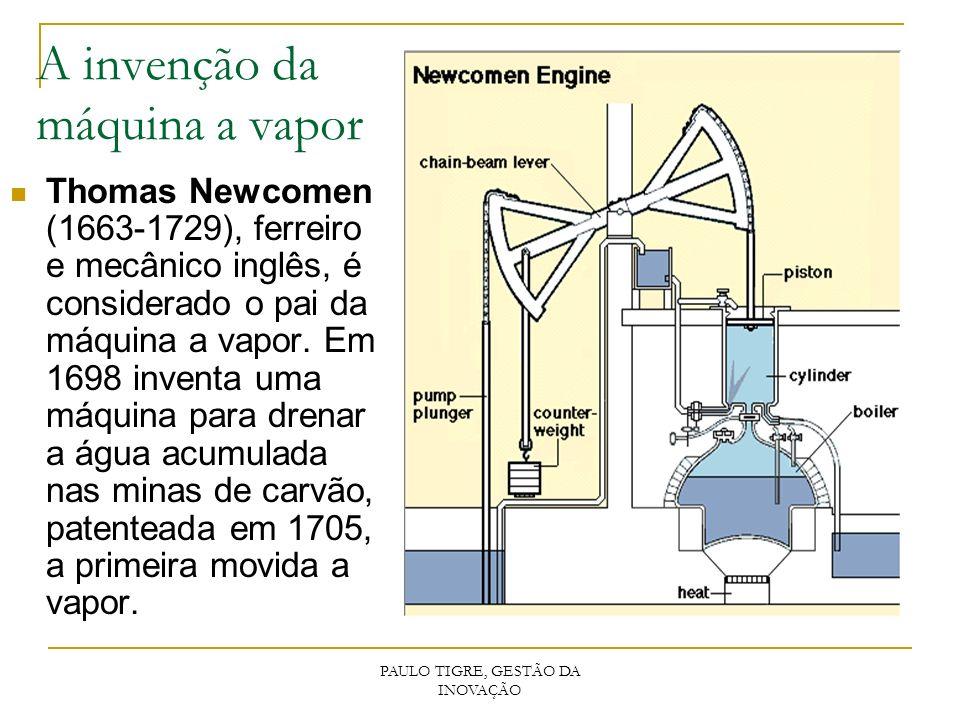 PAULO TIGRE, GESTÃO DA INOVAÇÃO A invenção da máquina a vapor Thomas Newcomen (1663-1729), ferreiro e mecânico inglês, é considerado o pai da máquina