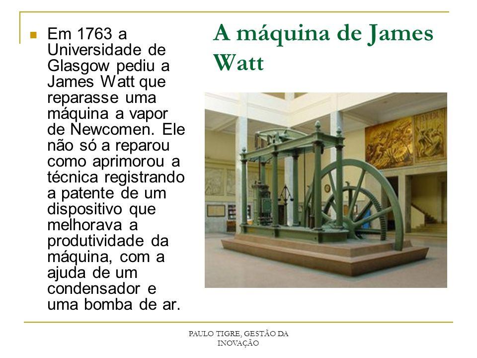 PAULO TIGRE, GESTÃO DA INOVAÇÃO A máquina de James Watt Em 1763 a Universidade de Glasgow pediu a James Watt que reparasse uma máquina a vapor de Newc