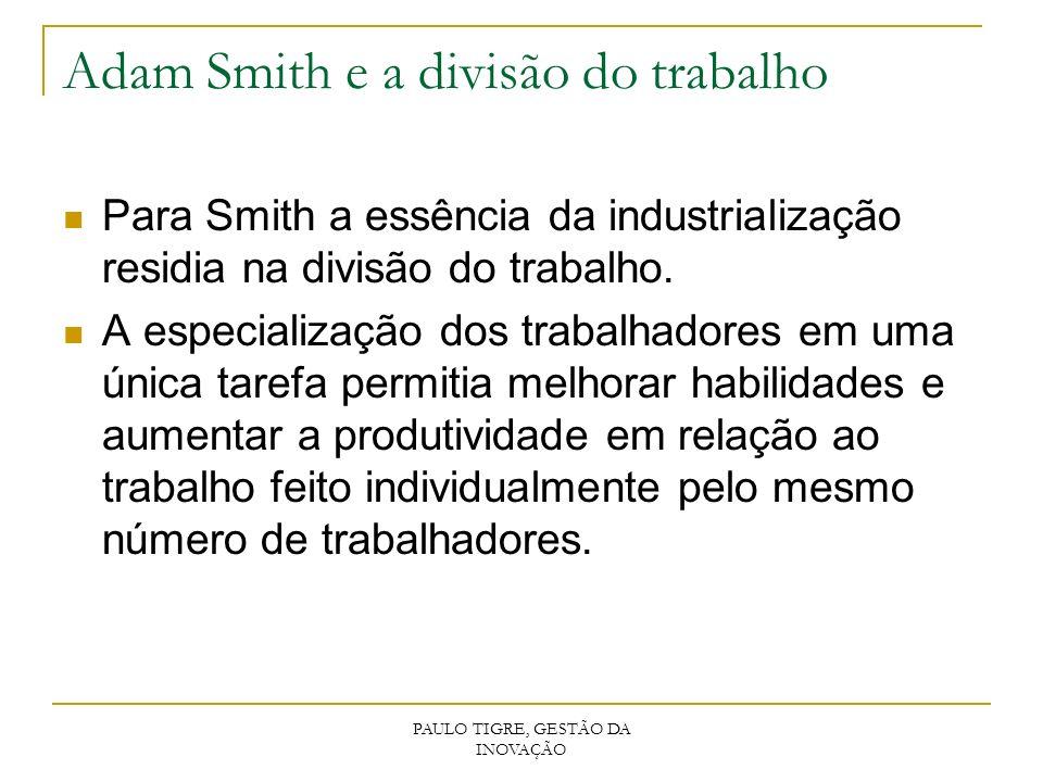 PAULO TIGRE, GESTÃO DA INOVAÇÃO Adam Smith e a divisão do trabalho Para Smith a essência da industrialização residia na divisão do trabalho. A especia