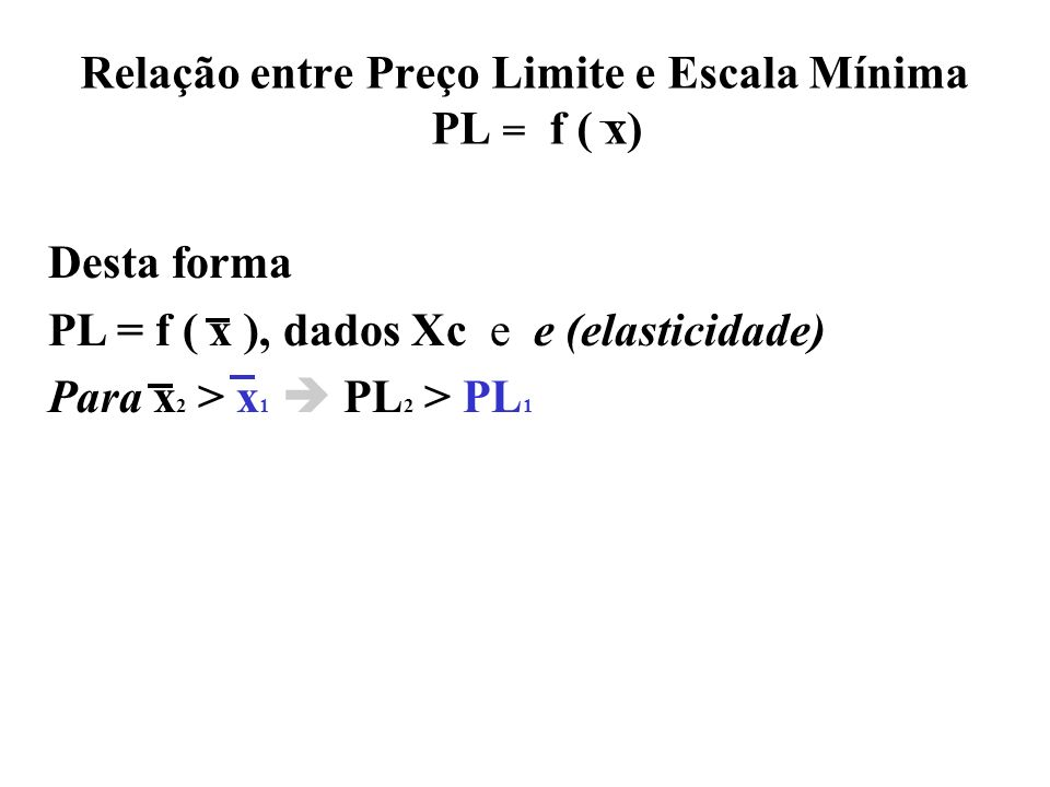 Desta forma PL = f ( x ), dados Xc e e (elasticidade) Para x 2 > x 1 PL 2 > PL 1 Relação entre Preço Limite e Escala Mínima PL = f ( x)
