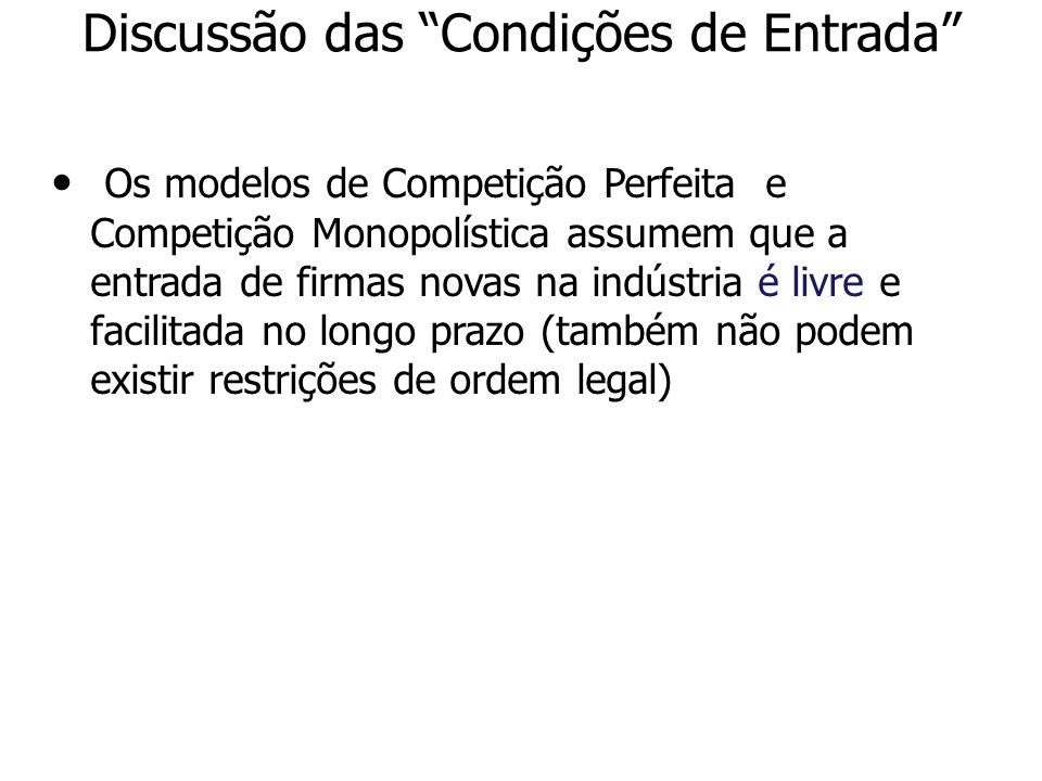 Discussão das Condições de Entrada Os modelos de Competição Perfeita e Competição Monopolística assumem que a entrada de firmas novas na indústria é l