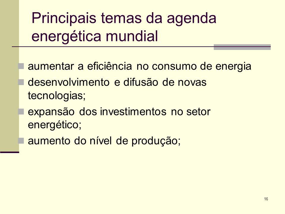 16 Principais temas da agenda energética mundial aumentar a eficiência no consumo de energia desenvolvimento e difusão de novas tecnologias; expansão