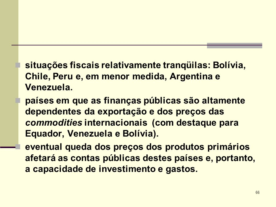 66 situações fiscais relativamente tranqüilas: Bolívia, Chile, Peru e, em menor medida, Argentina e Venezuela. países em que as finanças públicas são