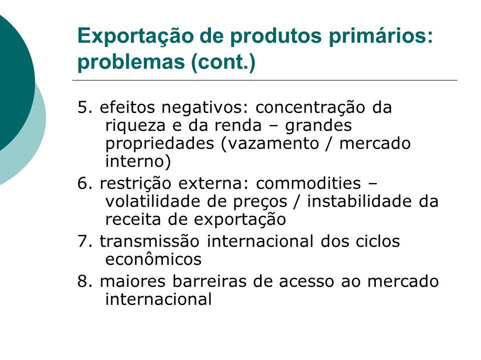 Exportação de produtos primários: problemas (cont.) 5. efeitos negativos: concentração da riqueza e da renda – grandes propriedades (vazamento / merca