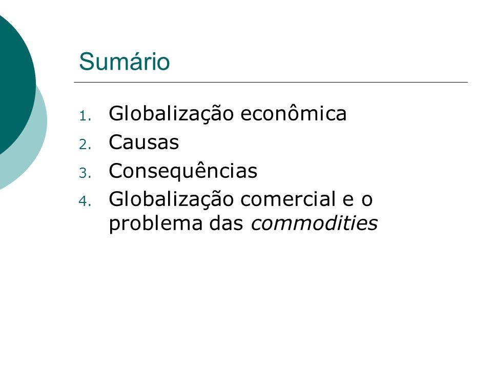 Sumário 1. Globalização econômica 2. Causas 3. Consequências 4. Globalização comercial e o problema das commodities