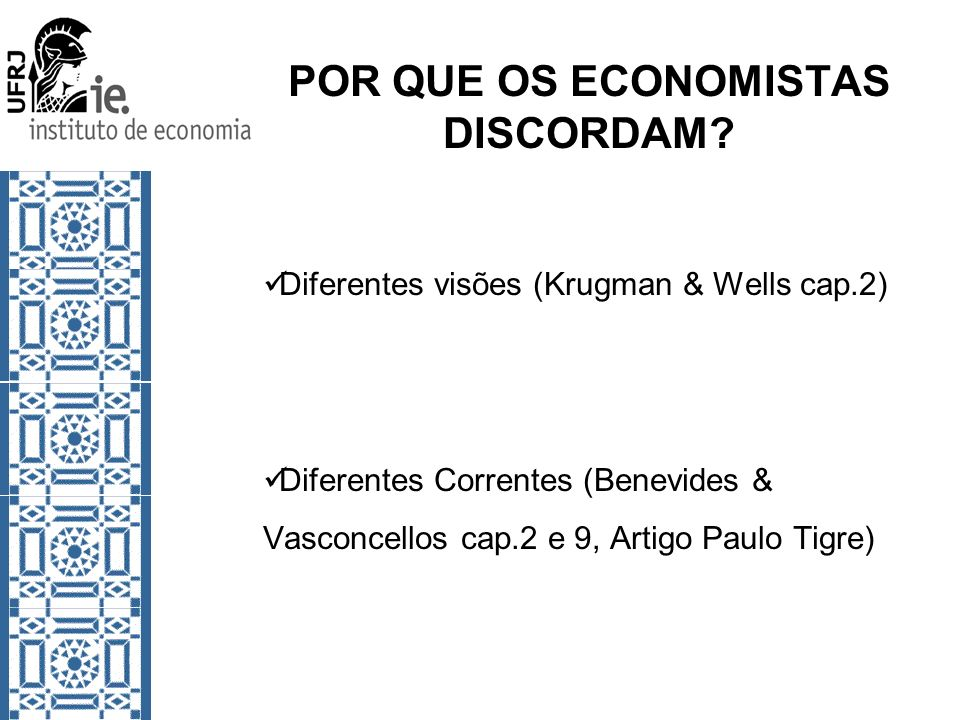 POR QUE OS ECONOMISTAS DISCORDAM? Diferentes visões (Krugman & Wells cap.2) Diferentes Correntes (Benevides & Vasconcellos cap.2 e 9, Artigo Paulo Tig