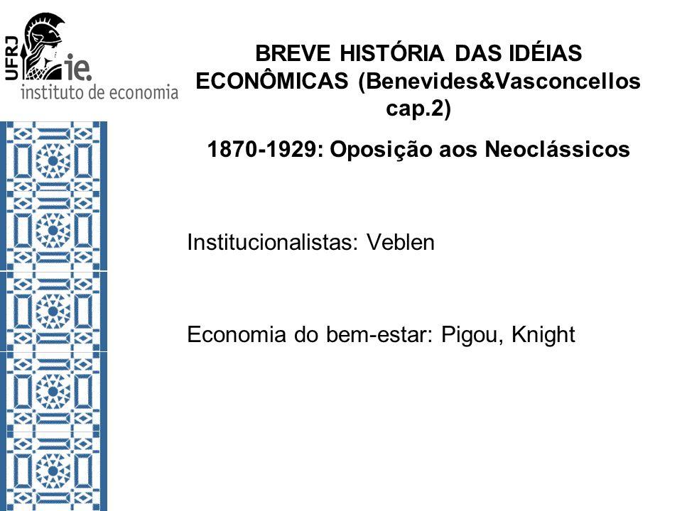 BREVE HISTÓRIA DAS IDÉIAS ECONÔMICAS (Benevides&Vasconcellos cap.2) 1870-1929: Oposição aos Neoclássicos Institucionalistas: Veblen Economia do bem-es