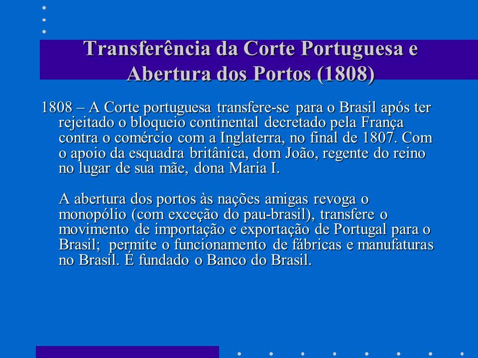 Transferência da Corte Portuguesa e Abertura dos Portos (1808) 1808 – A Corte portuguesa transfere-se para o Brasil após ter rejeitado o bloqueio cont