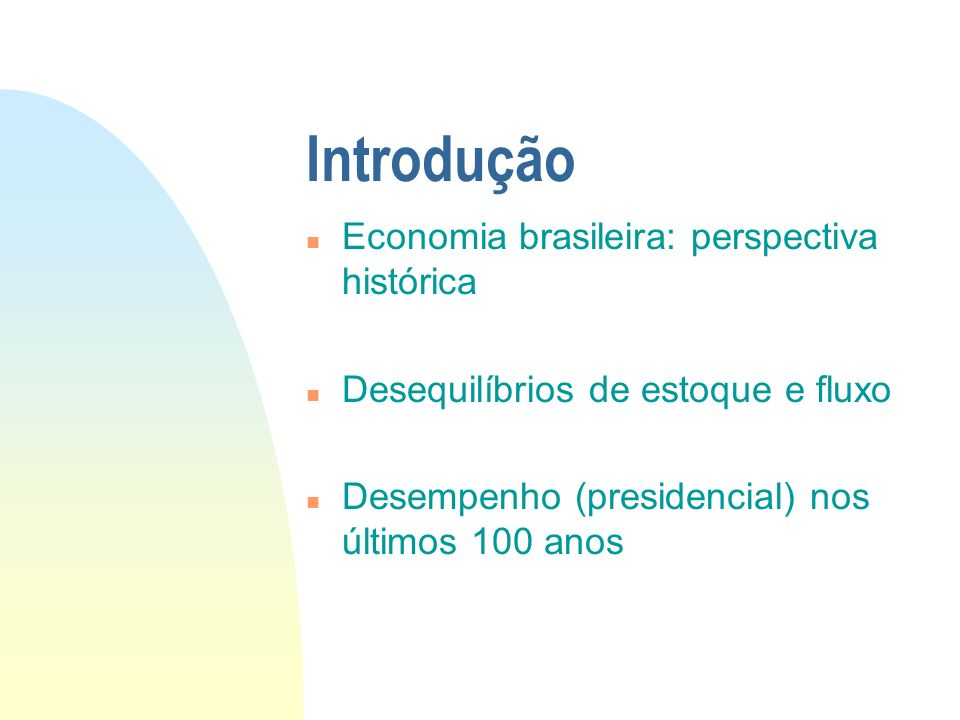 Introdução n Economia brasileira: perspectiva histórica n Desequilíbrios de estoque e fluxo n Desempenho (presidencial) nos últimos 100 anos