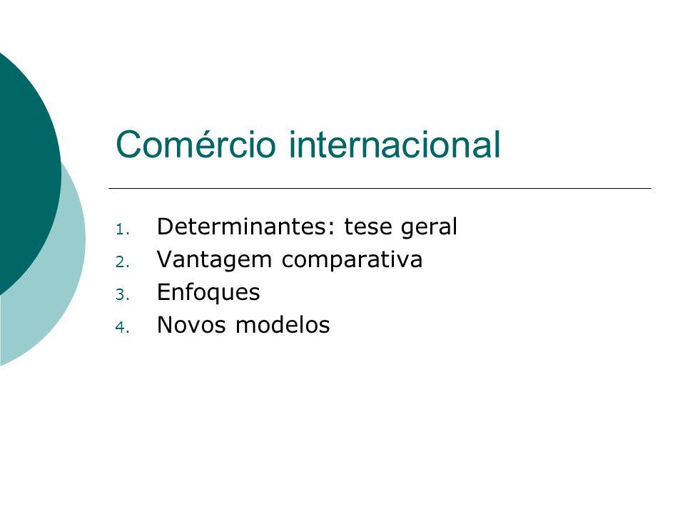 Comércio internacional 1. Determinantes: tese geral 2. Vantagem comparativa 3. Enfoques 4. Novos modelos